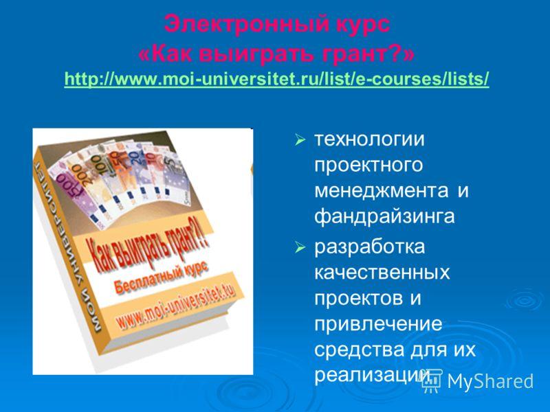 Электронный курс «Как выиграть грант?» http://www.moi-universitet.ru/list/e-courses/lists/ http://www.moi-universitet.ru/list/e-courses/lists/ технологии проектного менеджмента и фандрайзинга разработка качественных проектов и привлечение средства дл