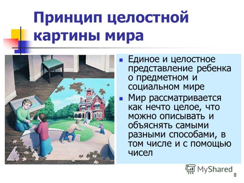 8 Принцип целостной картины мира Единое и целостное представление ребенка о предметном и социальном мире Мир рассматривается как нечто целое, что можно описывать и объяснять самыми разными способами, в том числе и с помощью чисел