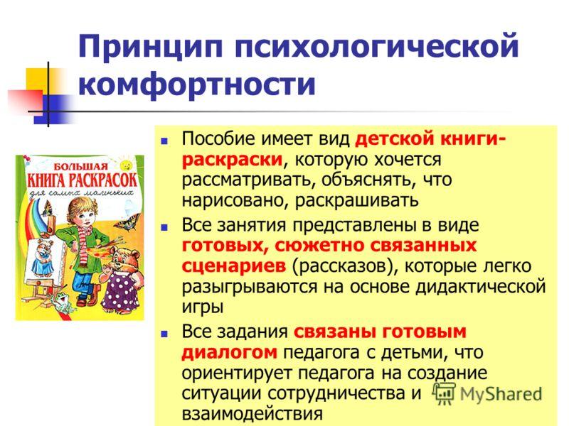 9 Принцип психологической комфортности Пособие имеет вид детской книги- раскраски, которую хочется рассматривать, объяснять, что нарисовано, раскрашивать Все занятия представлены в виде готовых, сюжетно связанных сценариев (рассказов), которые легко