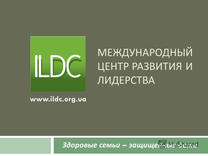 МЕЖДУНАРОДНЫЙ ЦЕНТР РАЗВИТИЯ И ЛИДЕРСТВА Здоровые семьи – защищенные дети www.ildc.org.ua