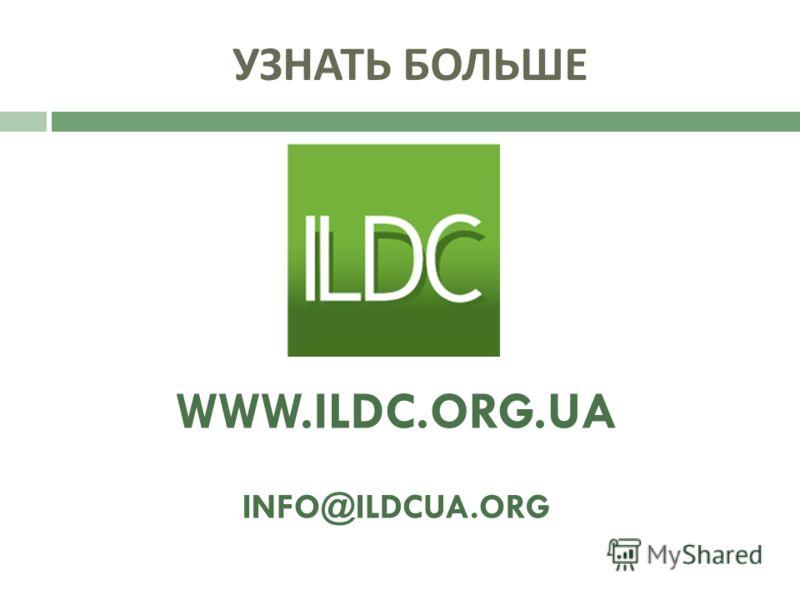 УЗНАТЬ БОЛЬШЕ WWW.ILDC.ORG.UA INFO@ILDCUA.ORG