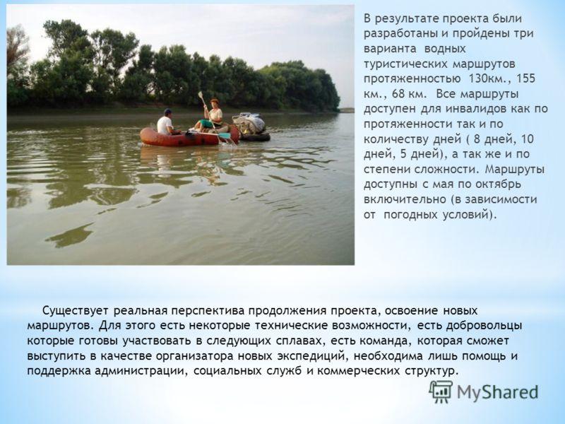 В результате проекта были разработаны и пройдены три варианта водных туристических маршрутов протяженностью 130км., 155 км., 68 км. Все маршруты доступен для инвалидов как по протяженности так и по количеству дней ( 8 дней, 10 дней, 5 дней), а так же