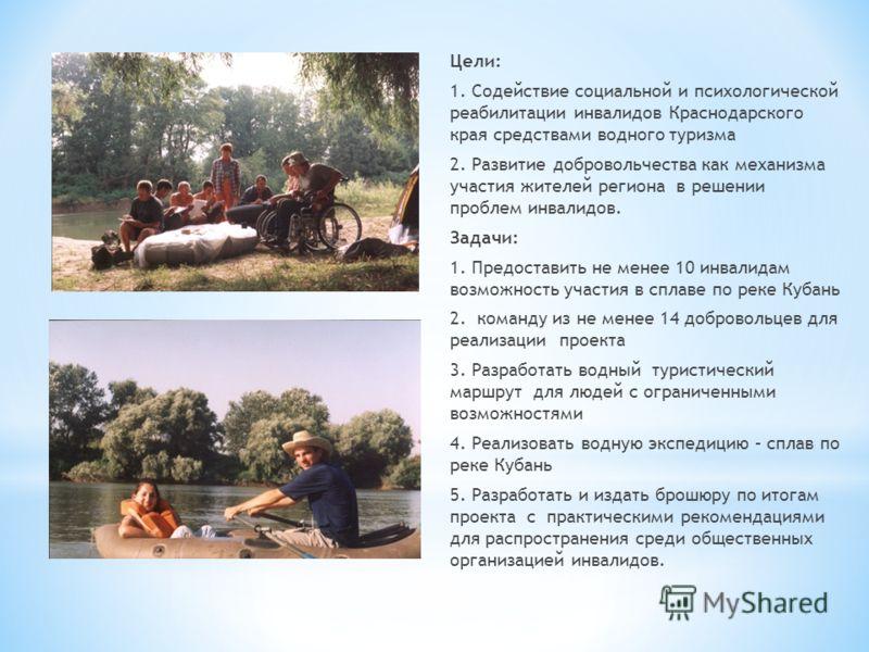 Цели: 1. Содействие социальной и психологической реабилитации инвалидов Краснодарского края средствами водного туризма 2. Развитие добровольчества как механизма участия жителей региона в решении проблем инвалидов. Задачи: 1. Предоставить не менее 10