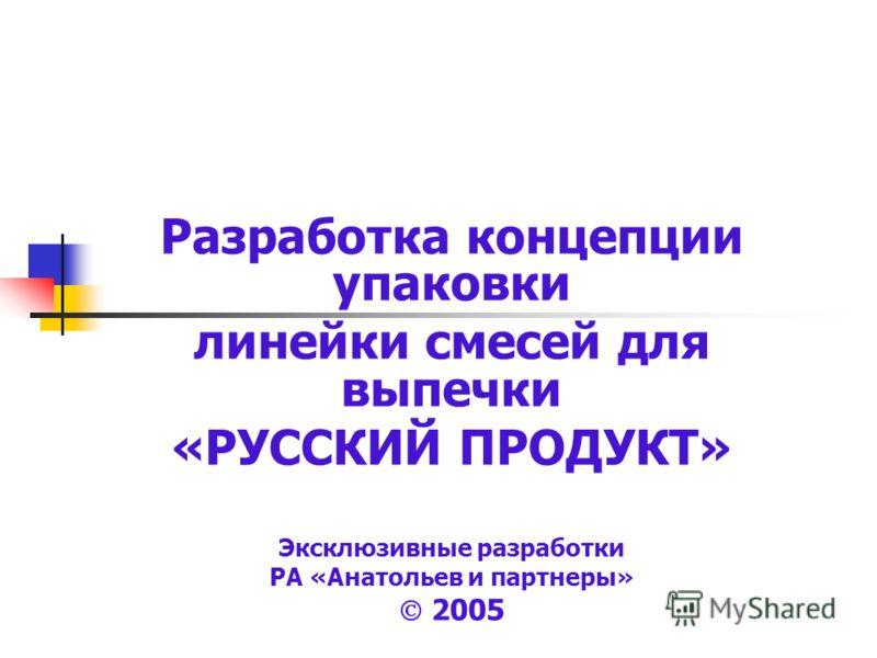Разработка концепции упаковки линейки смесей для выпечки «РУССКИЙ ПРОДУКТ» Эксклюзивные разработки РА «Анатольев и партнеры» 2005