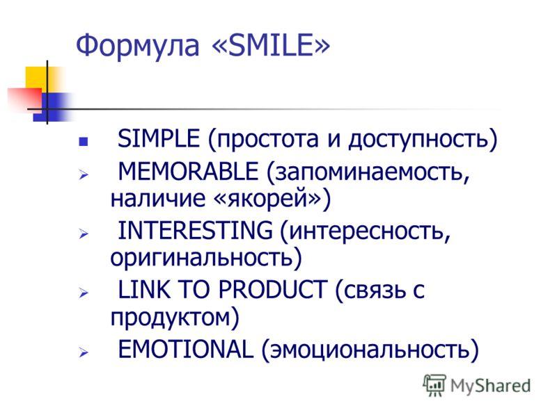 Формула «SMILE» SIMPLE (простота и доступность) MEMORABLE (запоминаемость, наличие «якорей») INTERESTING (интересность, оригинальность) LINK TO PRODUCT (связь с продуктом) EMOTIONAL (эмоциональность)