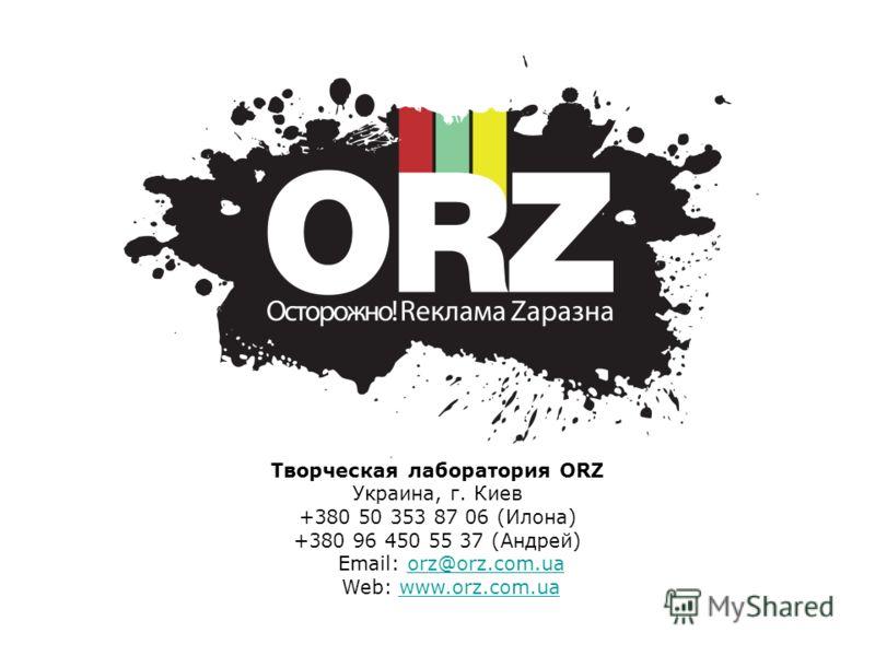 Творческая лаборатория ORZ Украина, г. Киев +380 50 353 87 06 (Илона) +380 96 450 55 37 (Андрей) Email: orz@orz.com.uaorz@orz.com.ua Web: www.orz.com.uawww.orz.com.ua