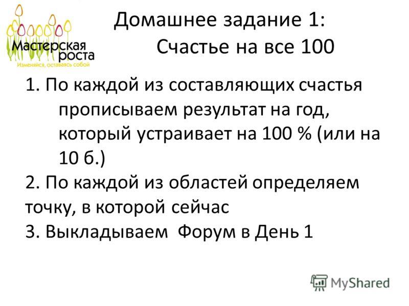 Домашнее задание 1: Счастье на все 100 1. По каждой из составляющих счастья прописываем результат на год, который устраивает на 100 % (или на 10 б.) 2. По каждой из областей определяем точку, в которой сейчас 3. Выкладываем Форум в День 1
