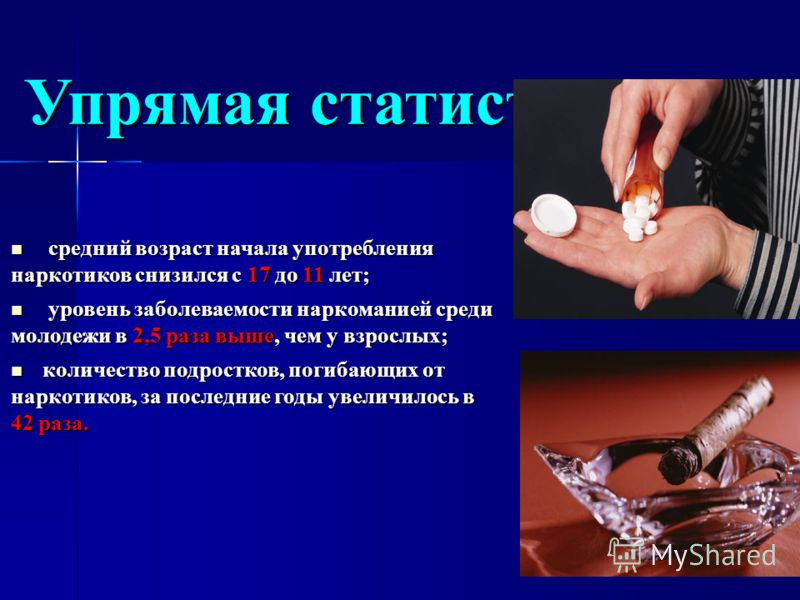 Упрямая статистика… средний возраст начала употребления наркотиков снизился с 17 до 11 лет; средний возраст начала употребления наркотиков снизился с 17 до 11 лет; уровень заболеваемости наркоманией среди молодежи в 2,5 раза выше, чем у взрослых; уро