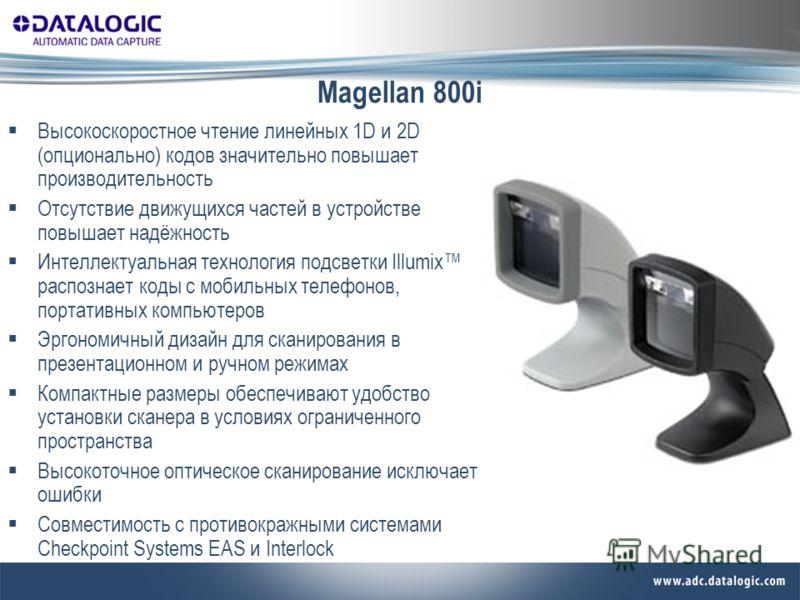 Magellan 800i Высокоскоростное чтение линейных 1D и 2D (опционально) кодов значительно повышает производительность Отсутствие движущихся частей в устройстве повышает надёжность Интеллектуальная технология подсветки Illumix распознает коды с мобильных