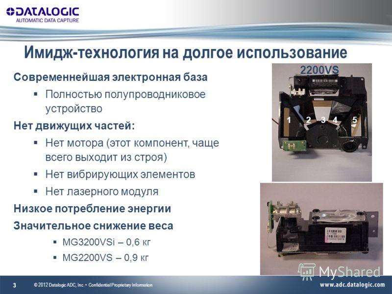 Имидж-технология на долгое использование © 2012 Datalogic ADC, Inc. Confidential Proprietary Information 3 Современнейшая электронная база Полностью полупроводниковое устройство Нет движущих частей: Нет мотора (этот компонент, чаще всего выходит из с