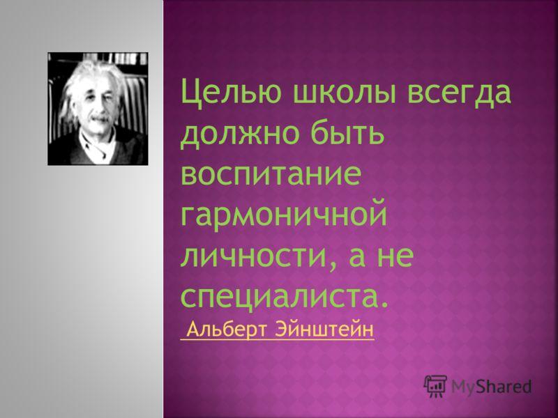 Целью школы всегда должно быть воспитание гармоничной личности, а не специалиста. Альберт Эйнштейн Альберт Эйнштейн