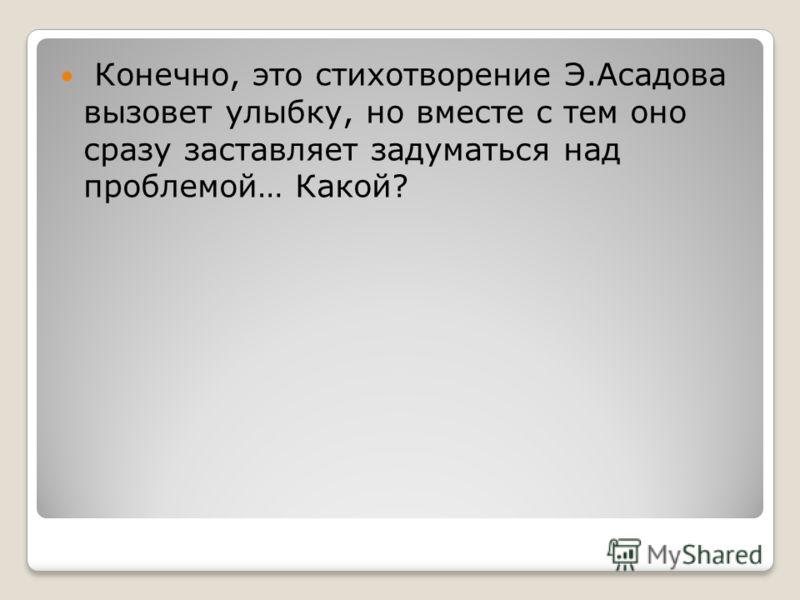 Конечно, это стихотворение Э.Асадова вызовет улыбку, но вместе с тем оно сразу заставляет задуматься над проблемой… Какой?