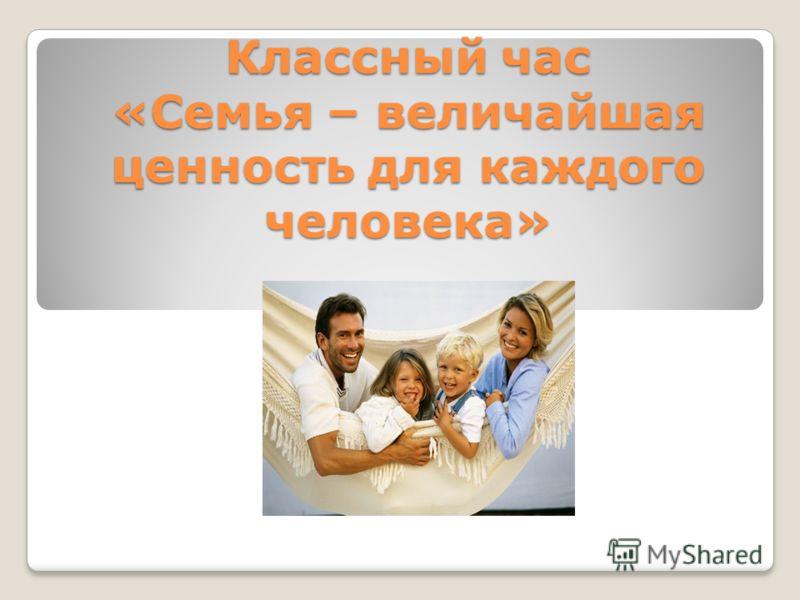 Классный час «Семья – величайшая ценность для каждого человека»