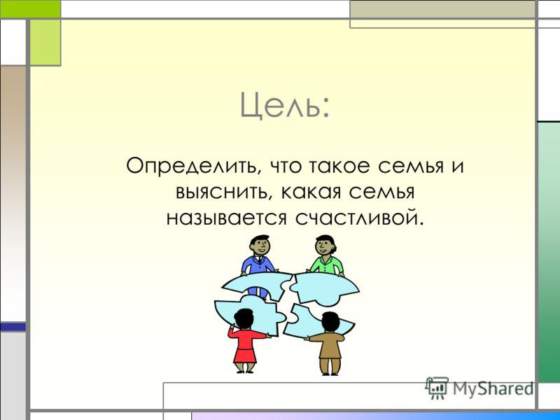 Цель: Определить, что такое семья и выяснить, какая семья называется счастливой.