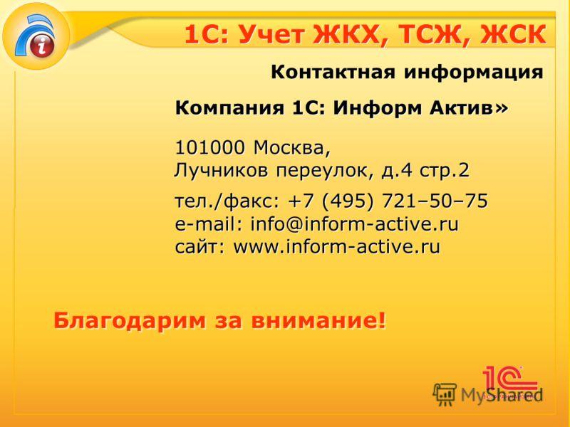 1С: Учет ЖКХ, ТСЖ, ЖСК Контактная информация Благодарим за внимание! Компания 1C: Информ Актив» 101000 Москва, Лучников переулок, д.4 стр.2 тел./факс: +7 (495) 721–50–75 e-mail: info@inform-active.ru сайт: www.inform-active.ru Компания 1C: Информ Акт