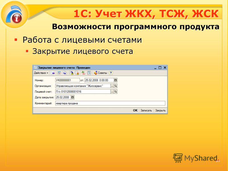 1С: Учет ЖКХ, ТСЖ, ЖСК Работа с лицевыми счетами Закрытие лицевого счета Работа с лицевыми счетами Закрытие лицевого счета Возможности программного продукта 64