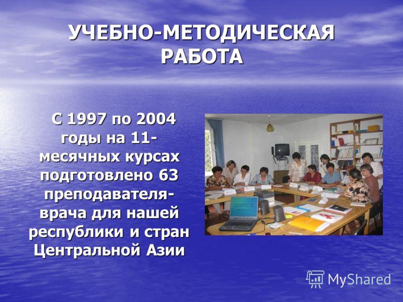 УЧЕБНО-МЕТОДИЧЕСКАЯ РАБОТА С 1997 по 2004 годы на 11- месячных курсах подготовлено 63 преподавателя- врача для нашей республики и стран Центральной Азии С 1997 по 2004 годы на 11- месячных курсах подготовлено 63 преподавателя- врача для нашей республ
