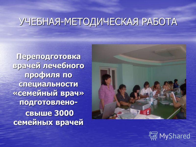 УЧЕБНАЯ-МЕТОДИЧЕСКАЯ РАБОТА Переподготовка врачей лечебного профиля по специальности «семейный врач» подготовлено- свыше 3000 семейных врачей свыше 3000 семейных врачей