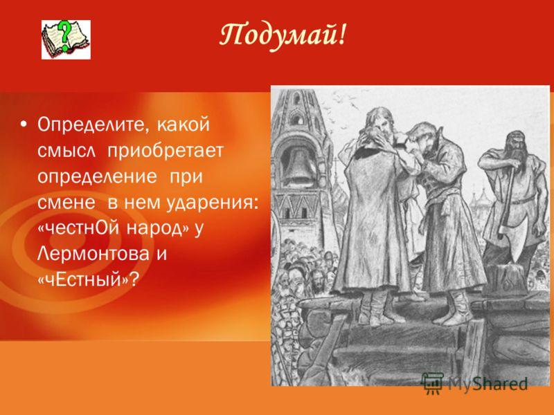 Подумай! Определите, какой смысл приобретает определение при смене в нем ударения: «честнОй народ» у Лермонтова и «чЕстный»?
