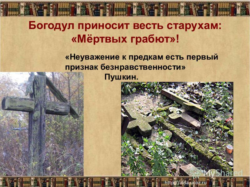 Богодул приносит весть старухам: «Мёртвых грабют»! «Неуважение к предкам есть первый признак безнравственности» Пушкин.