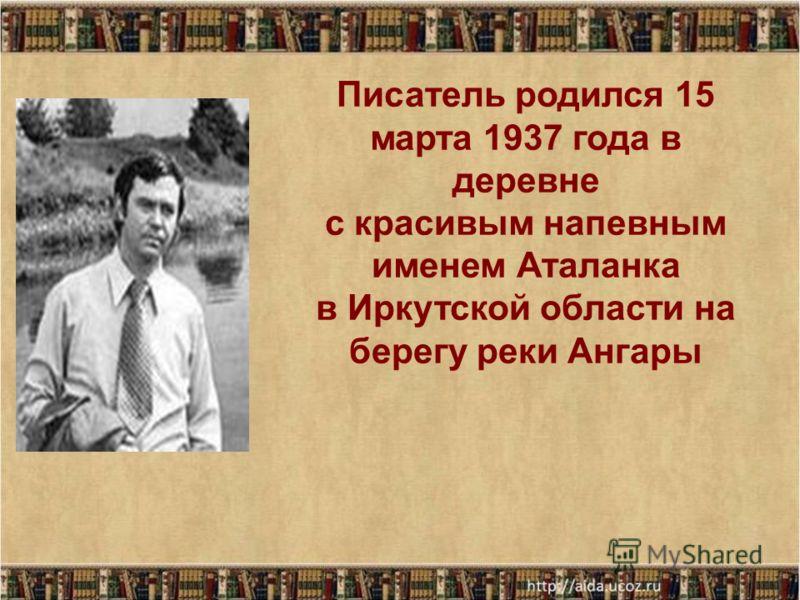 Писатель родился 15 марта 1937 года в деревне с красивым напевным именем Аталанка в Иркутской области на берегу реки Ангары