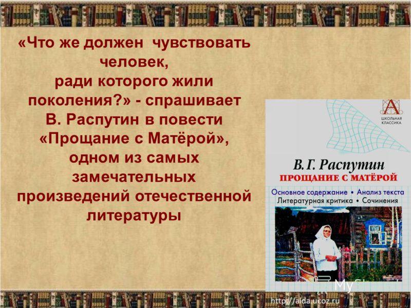 Что же должен чувствовать человек, ради которого жили поколения?» - спрашивает В. Распутин в повести « Прощание с произведений отечественной литературы. «Что же должен чувствовать человек, ради которого жили поколения?» - спрашивает В. Распутин в пов