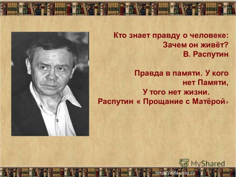 Кто знает правду о человеке: Зачем он живёт? В. Распутин Правда в памяти. У кого нет Памяти, У того нет жизни. Распутин « Прощание с Матёрой »