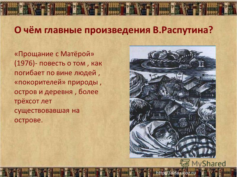 О чём главные произведения В.Распутина? «Прощание с Матёрой» (1976)- повесть о том, как погибает по вине людей, «покорителей» природы, остров и деревня, более трёхсот лет существовавшая на острове.