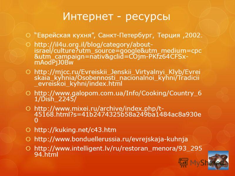 Интернет - ресурсы Еврейская кухня, Санкт-Петербург, Терция,2002. http://il4u.org.il/blog/category/about- israel/culture?utm_source=google&utm_medium=cpc &utm_campaign=nativ&gclid=COjm-PKfz64CFSx- mAodPjJ0Bw http://mjcc.ru/Evreiskii_Jenskii_Virtyalny