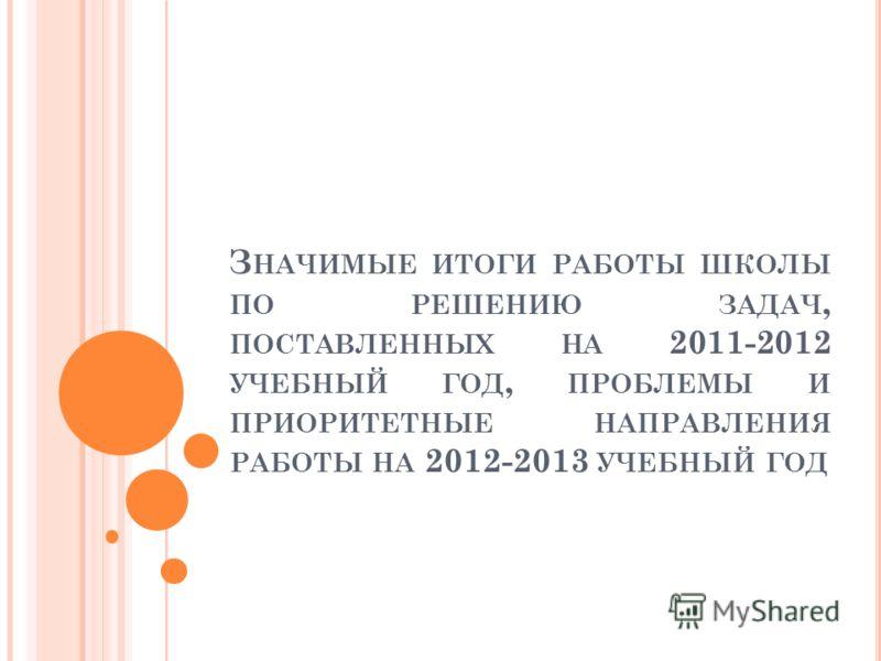 З НАЧИМЫЕ ИТОГИ РАБОТЫ ШКОЛЫ ПО РЕШЕНИЮ ЗАДАЧ, ПОСТАВЛЕННЫХ НА 2011-2012 УЧЕБНЫЙ ГОД, ПРОБЛЕМЫ И ПРИОРИТЕТНЫЕ НАПРАВЛЕНИЯ РАБОТЫ НА 2012-2013 УЧЕБНЫЙ ГОД