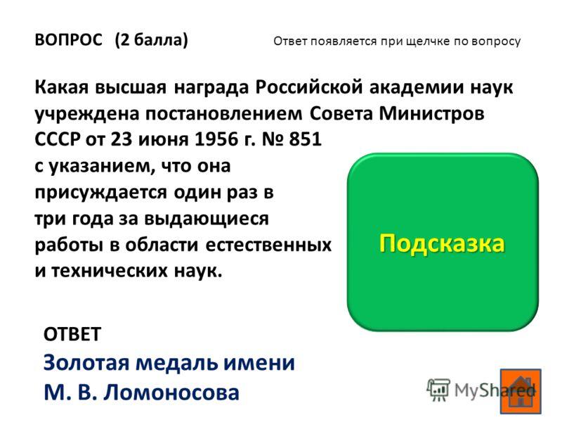 ВОПРОС (2 балла) Какая высшая награда Российской академии наук учреждена постановлением Совета Министров СССР от 23 июня 1956 г. 851 с указанием, что она присуждается один раз в три года за выдающиеся работы в области естественных и технических наук.