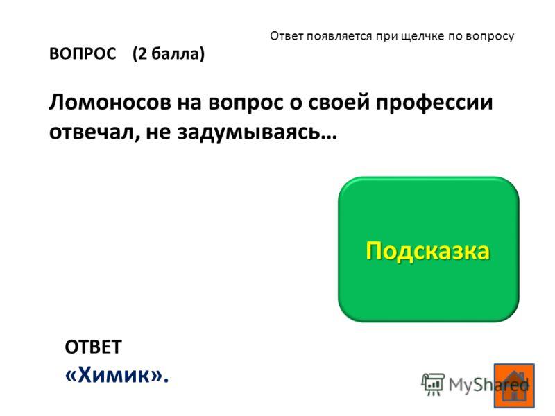 ВОПРОС (2 балла) Ломоносов на вопрос о своей профессии отвечал, не задумываясь… ОТВЕТ «Химик». Подсказка Ответ появляется при щелчке по вопросу