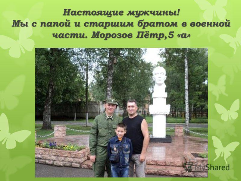 Настоящие мужчины! Мы с папой и старшим братом в военной части. Морозов Пётр,5 «а»