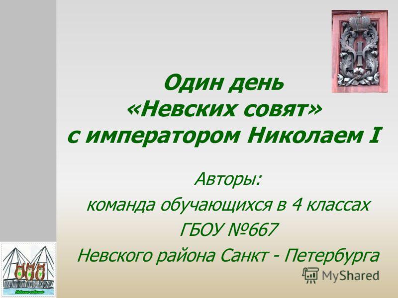 Один день «Невских совят» с императором Николаем I Авторы: команда обучающихся в 4 классах ГБОУ 667 Невского района Санкт - Петербурга