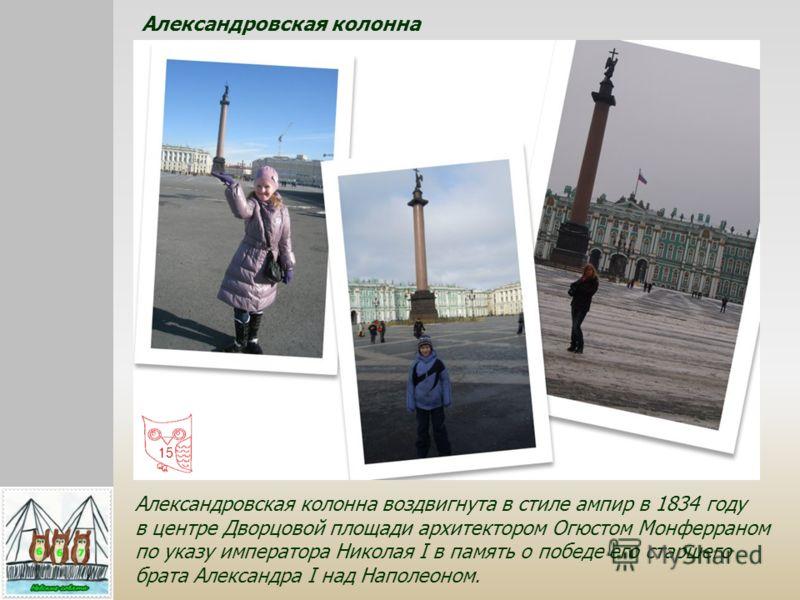 Александровская колонна воздвигнута в стиле ампир в 1834 году в центре Дворцовой площади архитектором Огюстом Монферраном по указу императора Николая I в память о победе его старшего брата Александра I над Наполеоном. Александровская колонна 15