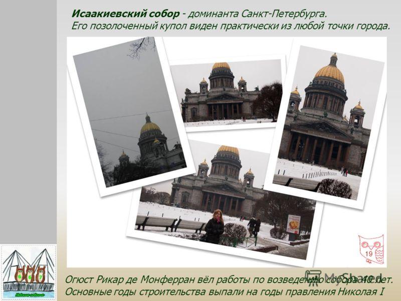 Огюст Рикар де Монферран вёл работы по возведению собора 40 лет. Основные годы строительства выпали на годы правления Николая I Исаакиевский собор - доминанта Санкт-Петербурга. Его позолоченный купол виден практически из любой точки города. 19