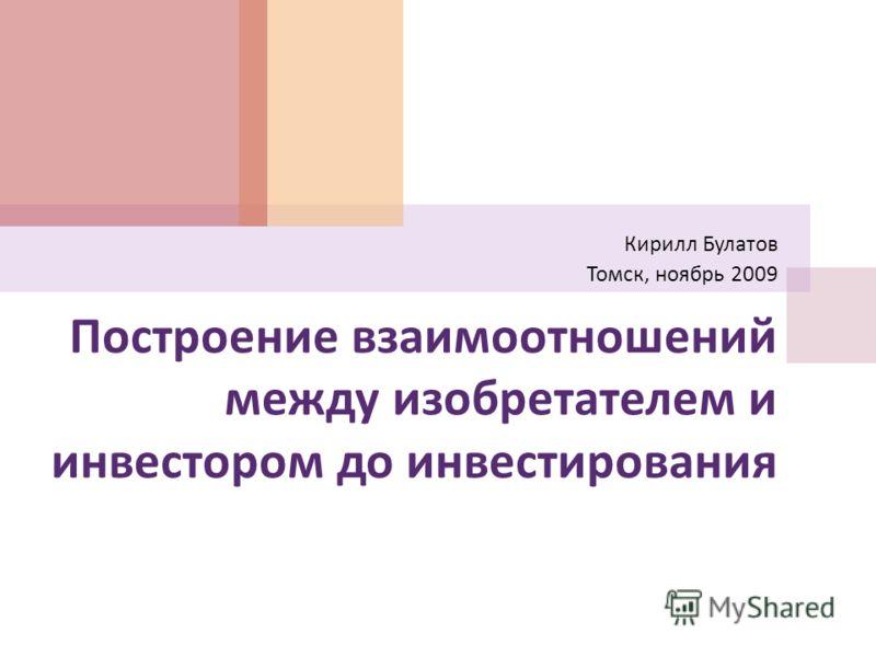 Построение взаимоотношений между изобретателем и инвестором до инвестирования Кирилл Булатов Томск, ноябрь 2009