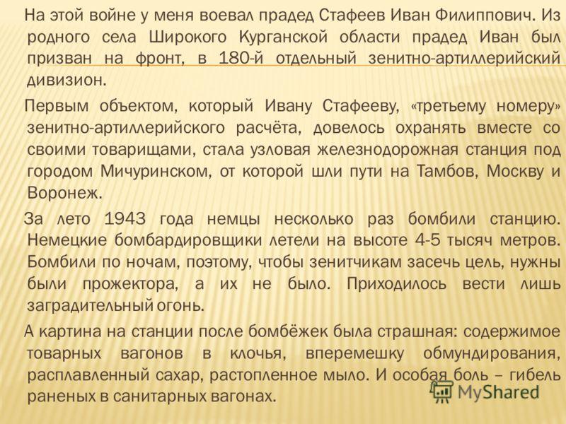 На этой войне у меня воевал прадед Стафеев Иван Филиппович. Из родного села Широкого Курганской области прадед Иван был призван на фронт, в 180-й отдельный зенитно-артиллерийский дивизион. Первым объектом, который Ивану Стафееву, «третьему номеру» зе