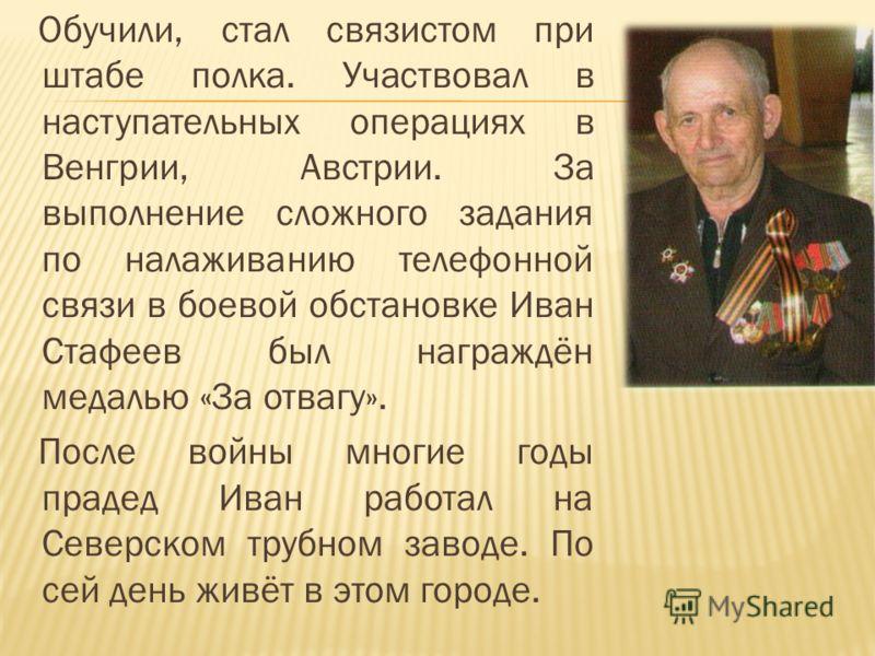 Обучили, стал связистом при штабе полка. Участвовал в наступательных операциях в Венгрии, Австрии. За выполнение сложного задания по налаживанию телефонной связи в боевой обстановке Иван Стафеев был награждён медалью «За отвагу». После войны многие г