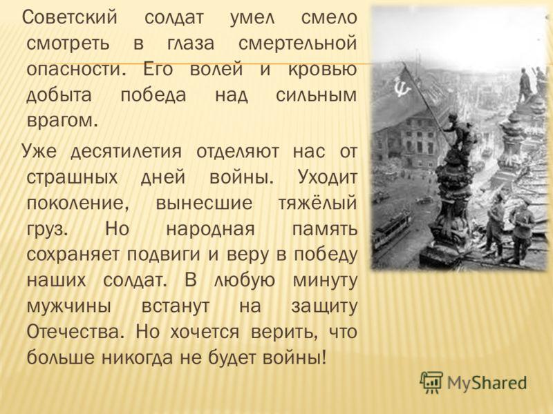 Советский солдат умел смело смотреть в глаза смертельной опасности. Его волей и кровью добыта победа над сильным врагом. Уже десятилетия отделяют нас от страшных дней войны. Уходит поколение, вынесшие тяжёлый груз. Но народная память сохраняет подвиг