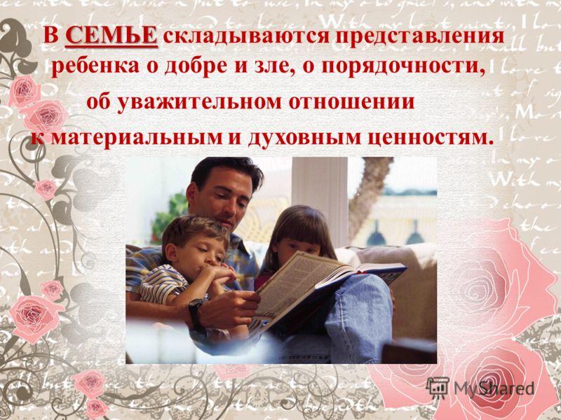 СЕМЬЕ В СЕМЬЕ складываются представления ребенка о добре и зле, о порядочности, об уважительном отношении к материальным и духовным ценностям.