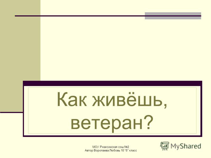 Как живёшь, ветеран? МОУ Ржаксинская сош 2 Автор Воропаева Любовь 10 б класс