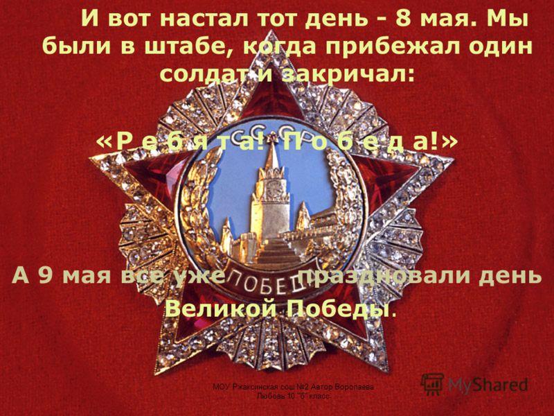 И вот настал тот день - 8 мая. Мы были в штабе, когда прибежал один солдат и закричал: «Р е б я т а! П о б е д а!» А 9 мая все уже праздновали день Великой Победы.