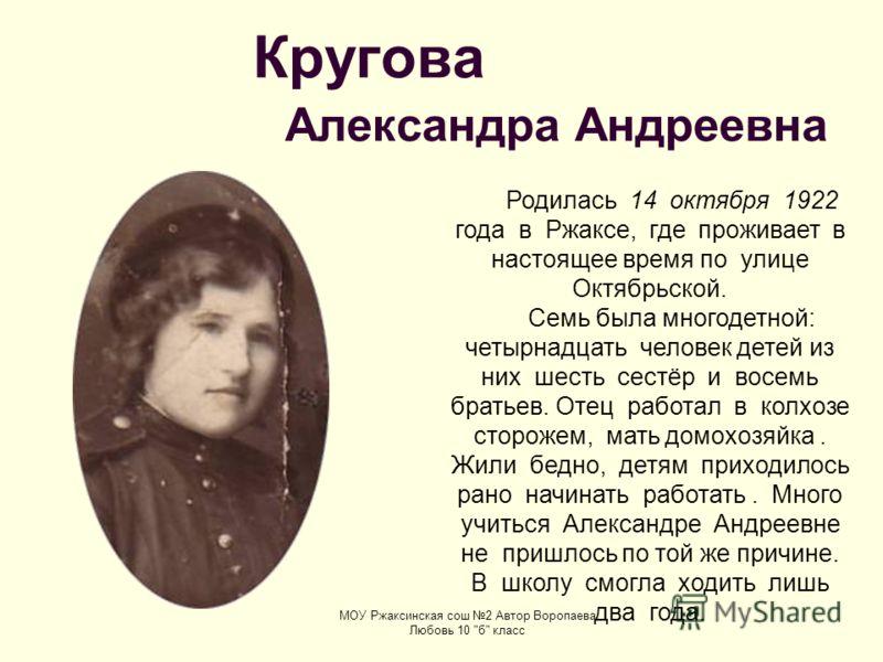 Кругова Александра Андреевна Родилась 14 октября 1922 года в Ржаксе, где проживает в настоящее время по улице Октябрьской. Семь была многодетной: четырнадцать человек детей из них шесть сестёр и восемь братьев. Отец работал в колхозе сторожем, мать д