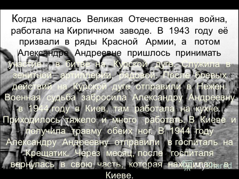 К огда началась Великая Отечественная война, работала на Кирпичном заводе. В 1943 году её призвали в ряды Красной Армии, а потом Александре Андреевне пришлось принимать участие в битве на Курской дуге. Служила в зенитной артиллерии, рядовой. После бо