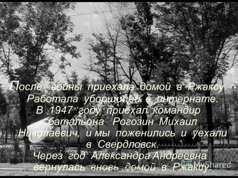П осле войны приехала домой в Ржаксу. Работала уборщицей в интернате. В 1947 году приехал командир батальона Рогозин Михаил Николаевич, и мы поженились и уехали в Свердловск. Через год Александра Андреевна вернулась вновь домой в Ржаксу. МОУ Ржаксинс