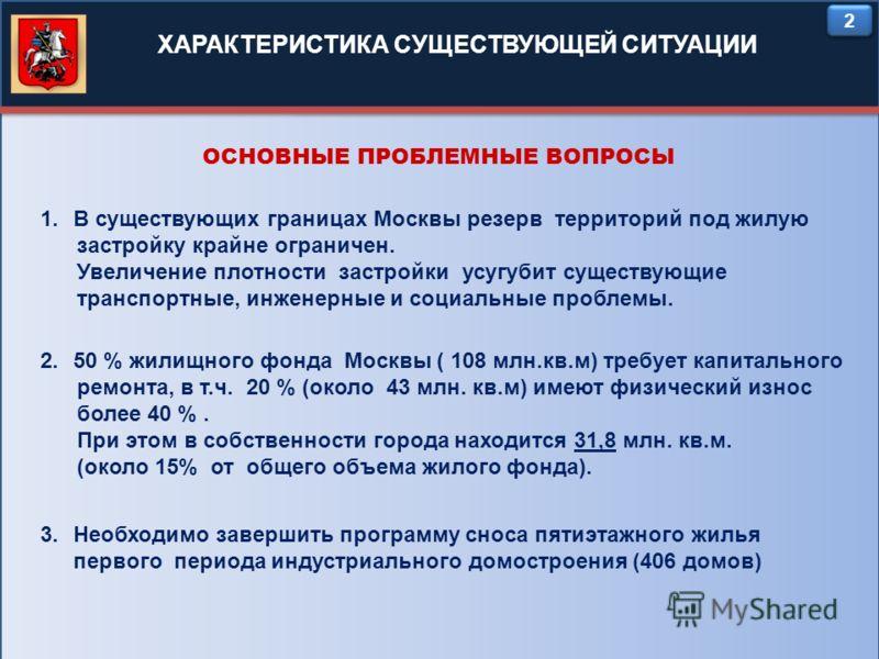 2 2 1.В существующих границах Москвы резерв территорий под жилую застройку крайне ограничен. Увеличение плотности застройки усугубит существующие транспортные, инженерные и социальные проблемы. ХАРАКТЕРИСТИКА СУЩЕСТВУЮЩЕЙ СИТУАЦИИ ОСНОВНЫЕ ПРОБЛЕМНЫЕ