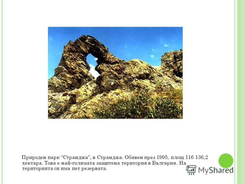 Природен парк Странджа, в Странджа. Обявен през 1995, площ 116 136,2 хектара. Това е най-голямата защитена територия в България. На територията си има пет резервата.