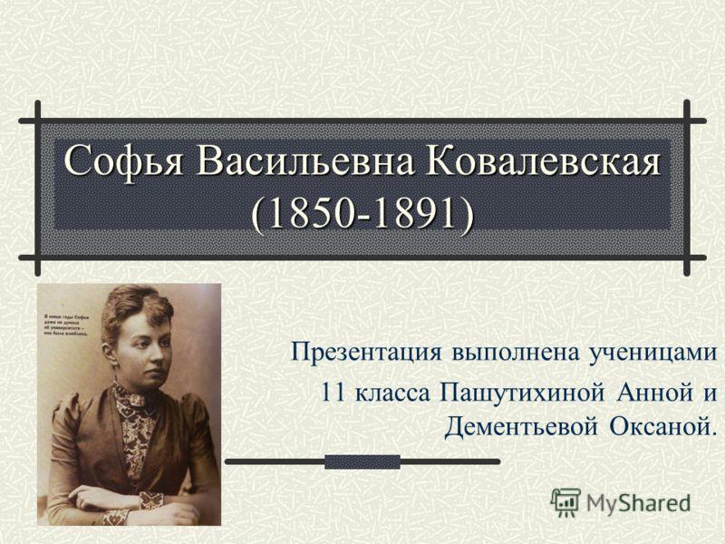 Софья Васильевна Ковалевская (1850-1891) Презентация выполнена ученицами 11 класса Пашутихиной Анной и Дементьевой Оксаной.
