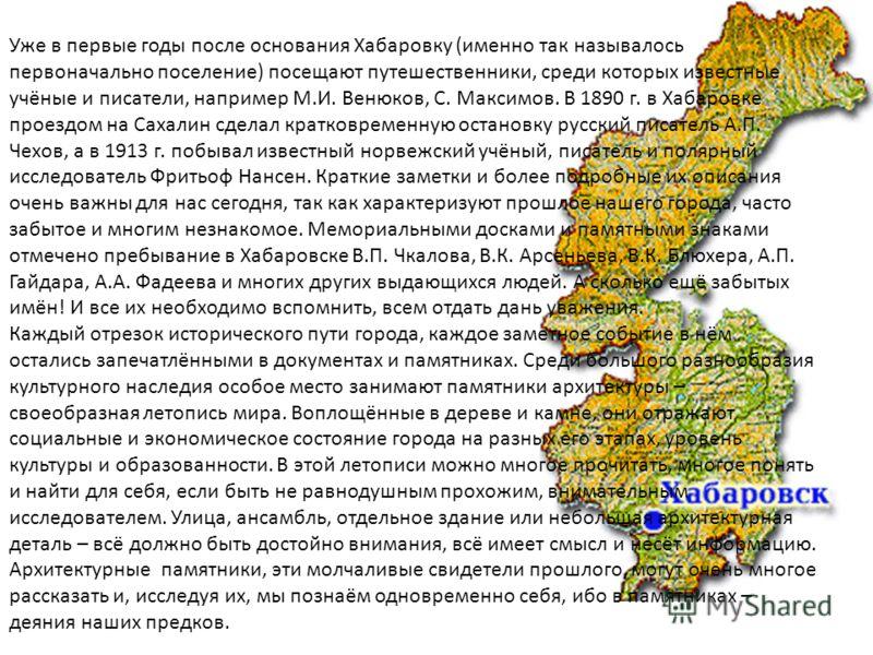 Уже в первые годы после основания Хабаровку (именно так называлось первоначально поселение) посещают путешественники, среди которых известные учёные и писатели, например М.И. Венюков, С. Максимов. В 1890 г. в Хабаровке проездом на Сахалин сделал крат